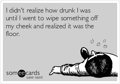 I didn't realize how drunk I was until I went to wipe something off my cheek and realized it was the floor.
