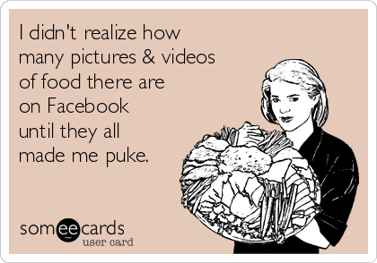 I didn't realize how many pictures & videos of food there are on Facebook until they all  made me puke.