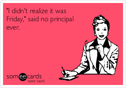 """I didn't realize it was Friday,"" said no principal ever."