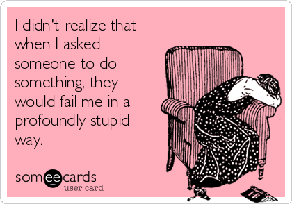 I didn't realize that when I asked someone to do something, they would fail me in a profoundly stupid way.