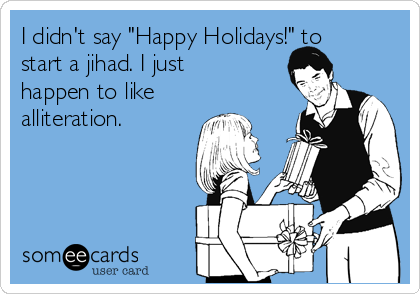 """I didn't say """"Happy Holidays!"""" to start a jihad. I just happen to like alliteration."""