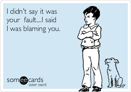 I didn't say it was your  fault....I said I was blaming you.