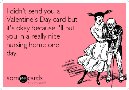 i didn't send you a valentine's day card but it's okay because i, Ideas