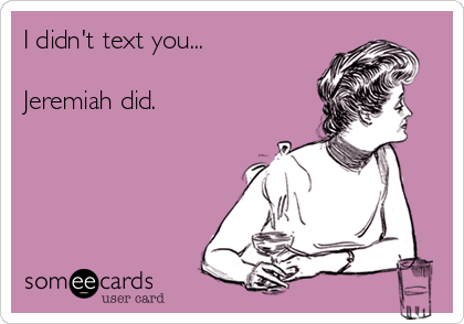 I didn't text you...  Jeremiah did.