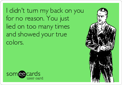 I didn't turn my back on you for no reason. You just lied on too many times and showed your true colors.