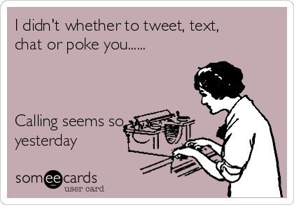 I didn't whether to tweet, text, chat or poke you......    Calling seems so yesterday