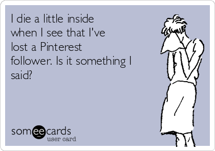 I die a little inside when I see that I've lost a Pinterest follower. Is it something I said?