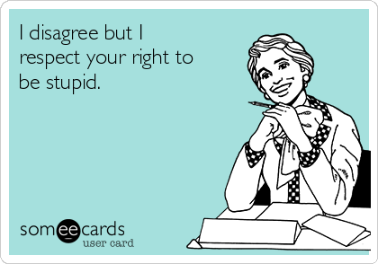 I disagree but I respect your right to be stupid.