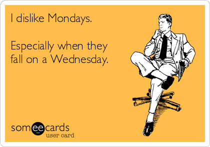 I dislike Mondays.  Especially when they fall on a Wednesday.