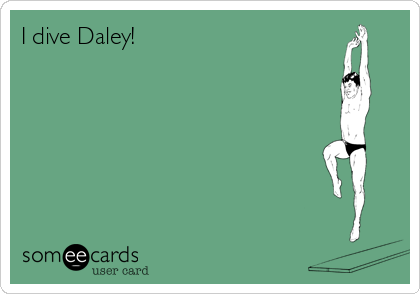 I dive Daley!