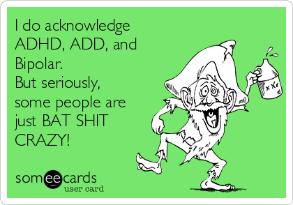 I do acknowledge ADHD, ADD, and Bipolar. But seriously, some people are just BAT SHIT CRAZY!
