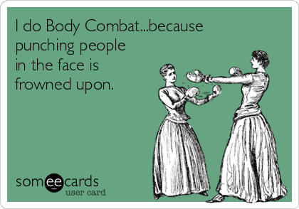 I do Body Combat...because punching people in the face is frowned upon.