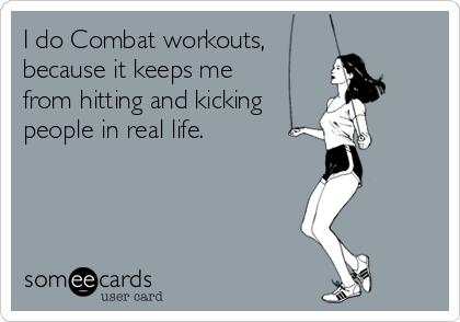 I do Combat workouts,  because it keeps me from hitting and kicking  people in real life.