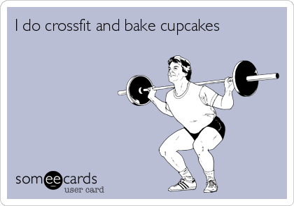 I do crossfit and bake cupcakes