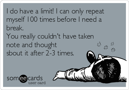 I do have a limit! I can only repeat myself 100 times before I need a break.  You really couldn't have taken note and thought sbout it after 2-3 times.