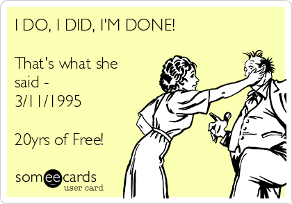 I DO, I DID, I'M DONE!  That's what she said - 3/11/1995  20yrs of Free!