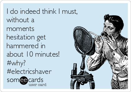 I do indeed think I must, without a moments hesitation get hammered in about 10 minutes! #why? #electricshaver