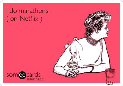 I do marathons ( on Netflix )