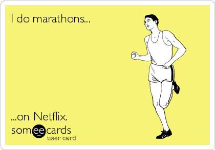 I do marathons...       ...on Netflix.