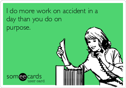 I do more work on accident in a day than you do on purpose.