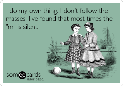 """I do my own thing. I don't follow the masses. I've found that most times the """"m"""" is silent."""