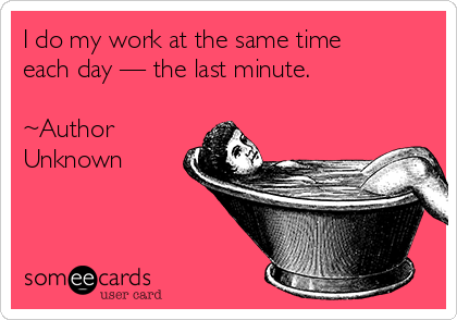 I do my work at the same time each day — the last minute.   ~Author Unknown
