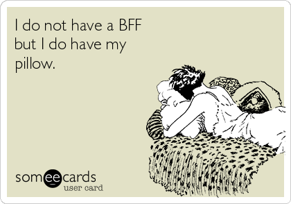 I do not have a BFF  but I do have my pillow.
