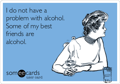 I do not have a problem with alcohol. Some of my best friends are alcohol.