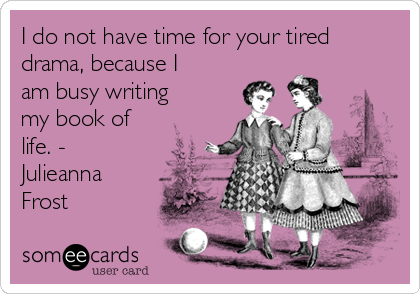 I do not have time for your tired drama, because I am busy writing my book of life. - Julieanna Frost