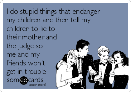 I do stupid things that endanger my children and then tell my children to lie to their mother and the judge so me and my friends won't get in trouble