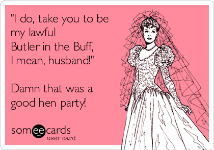 """I do, take you to be my lawful  Butler in the Buff,  I mean, husband!""  Damn that was a good hen party!"