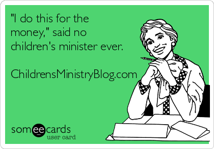 """I do this for the money,"" said no children's minister ever.  ChildrensMinistryBlog.com"