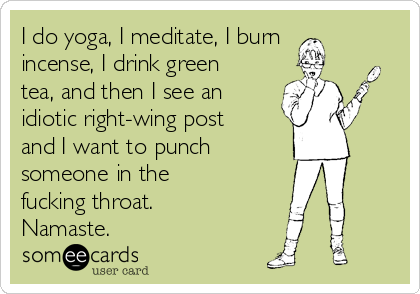 I do yoga, I meditate, I burn incense, I drink green tea, and then I see an idiotic right-wing post and I want to punch        someone in the  fucking throat. Namaste.