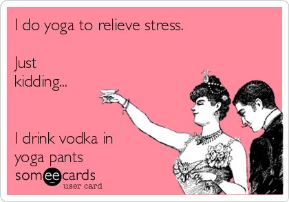 I do yoga to relieve stress.   Just kidding...   I drink vodka in yoga pants