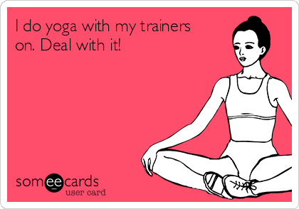 I do yoga with my trainers on. Deal with it!