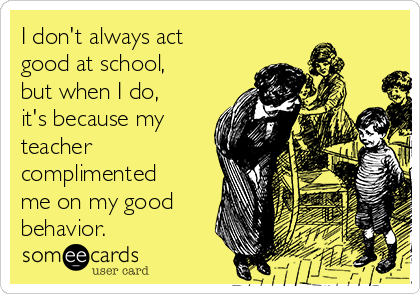 I don't always act good at school, but when I do, it's because my teacher complimented me on my good behavior.