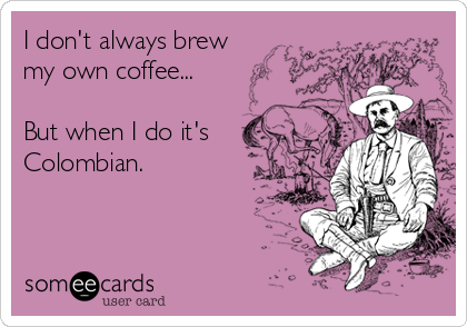 I don't always brew  my own coffee...  But when I do it's Colombian.