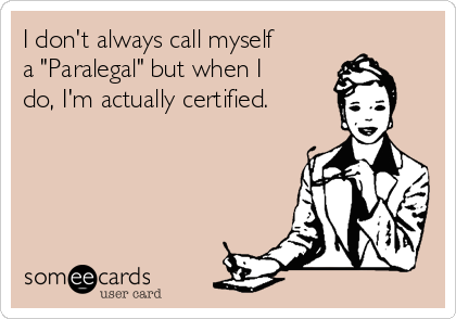 "I don't always call myself a ""Paralegal"" but when I do, I'm actually certified."