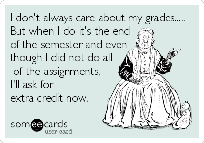 I don't always care about my grades..... But when I do it's the end  of the semester and even  though I did not do all  of the assignments, I'll ask for  extra credit now.