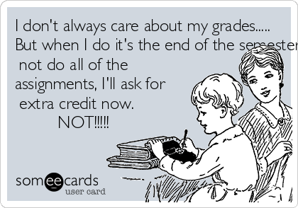I don't always care about my grades..... But when I do it's the end of the semester and even though I did  not do all of the  assignments, I'll ask for  extra credit now.          NOT!!!!!