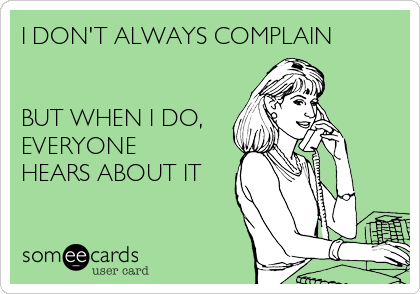 I DON'T ALWAYS COMPLAIN   BUT WHEN I DO, EVERYONE HEARS ABOUT IT