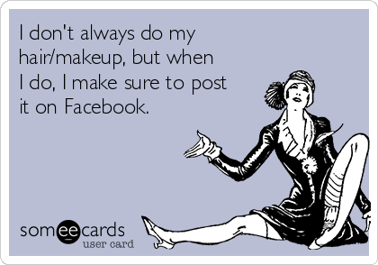 I don't always do my hair/makeup, but when I do, I make sure to post it on Facebook.