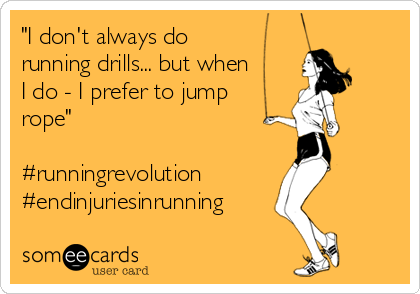 """I don't always do running drills... but when I do - I prefer to jump rope""  #runningrevolution #endinjuriesinrunning"