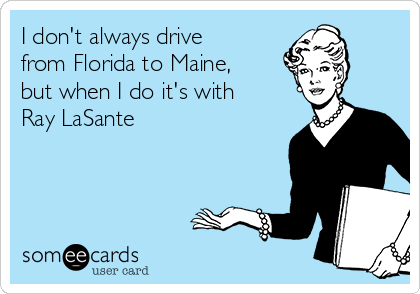 I don't always drive from Florida to Maine, but when I do it's with Ray LaSante