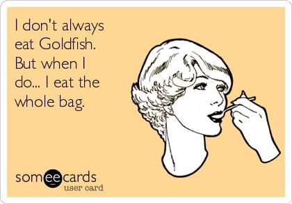 I don't always eat Goldfish.  But when I do... I eat the whole bag.