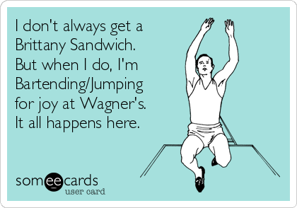 I don't always get a Brittany Sandwich. But when I do, I'm Bartending/Jumping for joy at Wagner's. It all happens here.