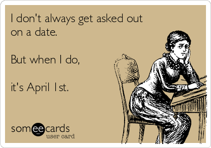 I don't always get asked out on a date.  But when I do,   it's April 1st.