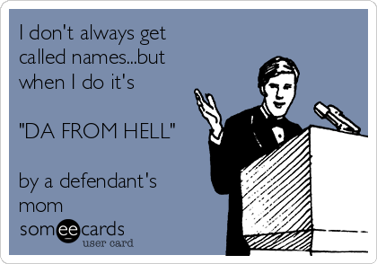 "I don't always get called names...but when I do it's  ""DA FROM HELL""  by a defendant's mom"