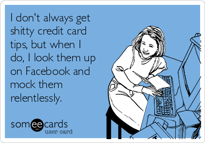 I don't always get shitty credit card tips, but when I do, I look them up on Facebook and mock them relentlessly.