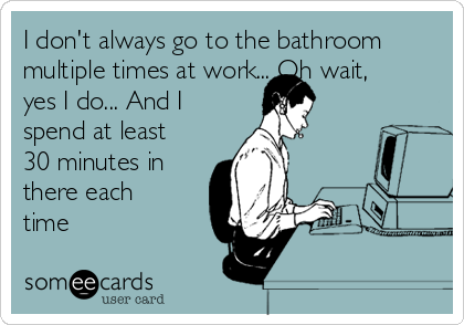 I don't always go to the bathroom multiple times at work... Oh wait, yes I do... And I spend at least 30 minutes in there each time